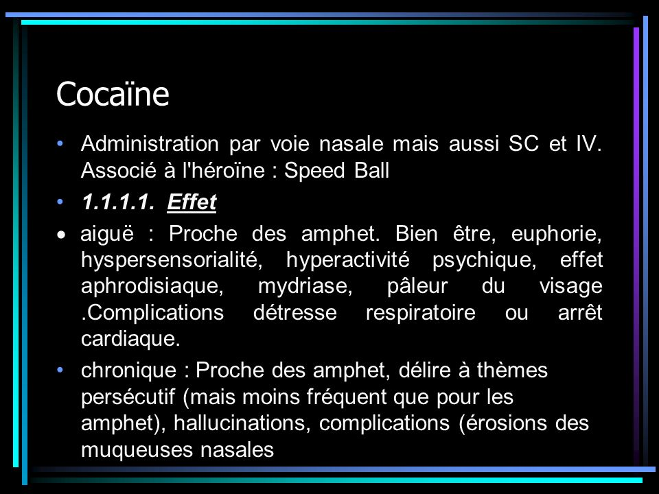 Cocaïne Administration par voie nasale mais aussi SC et IV. Associé à l héroïne : Speed Ball. 1.1.1.1. Effet.