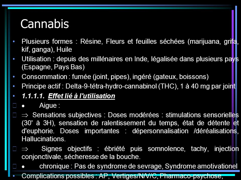 Cannabis Plusieurs formes : Résine, Fleurs et feuilles séchées (marijuana, grifa, kif, ganga), Huile.