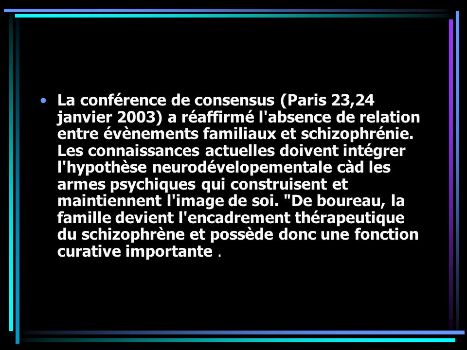 La conférence de consensus (Paris 23,24 janvier 2003) a réaffirmé l absence de relation entre évènements familiaux et schizophrénie.
