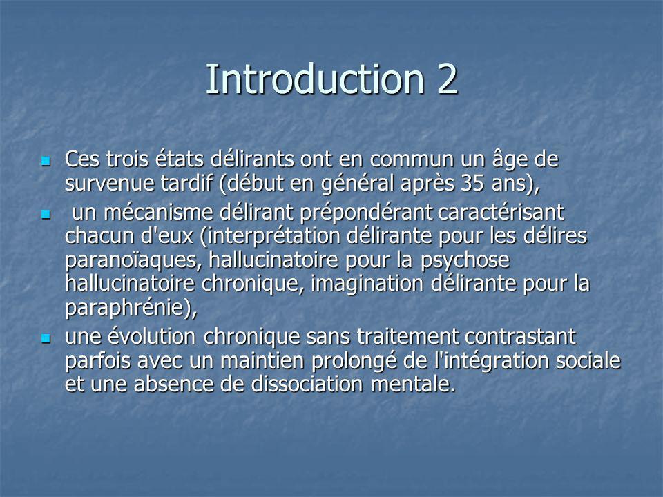 Introduction 2 Ces trois états délirants ont en commun un âge de survenue tardif (début en général après 35 ans),
