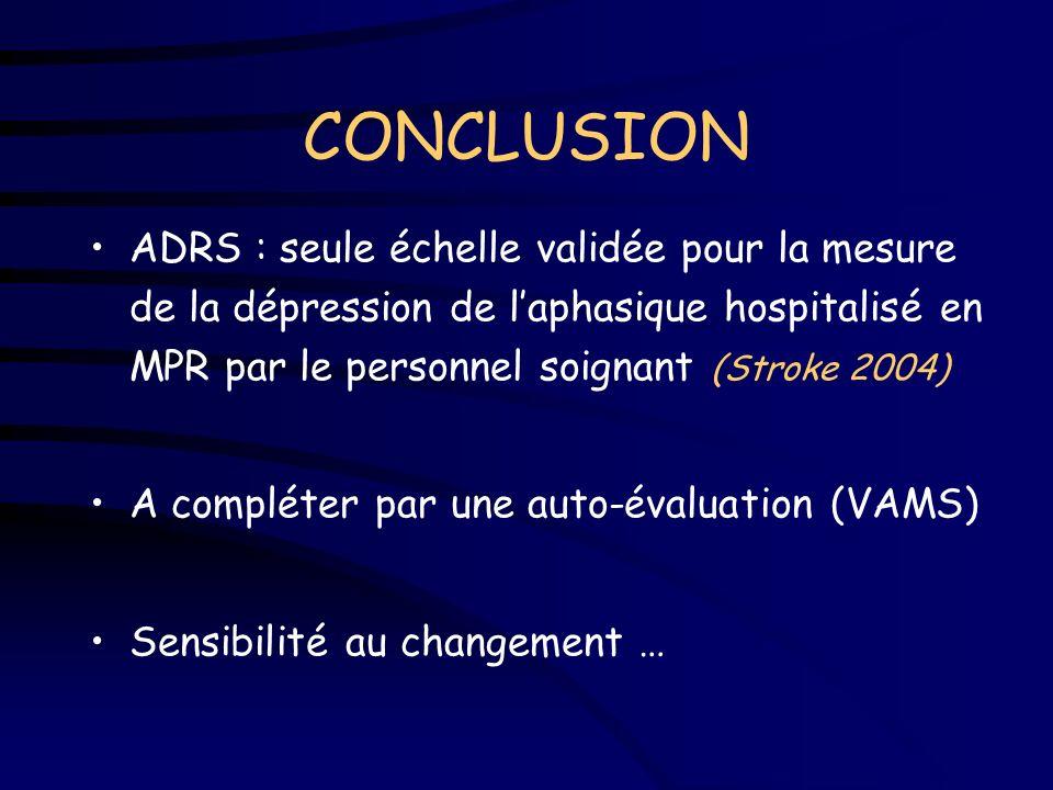 CONCLUSION ADRS : seule échelle validée pour la mesure de la dépression de l'aphasique hospitalisé en MPR par le personnel soignant (Stroke 2004)