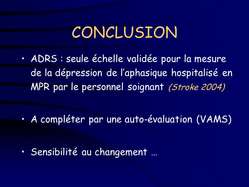 CONCLUSIONADRS : seule échelle validée pour la mesure de la dépression de l'aphasique hospitalisé en MPR par le personnel soignant (Stroke 2004)