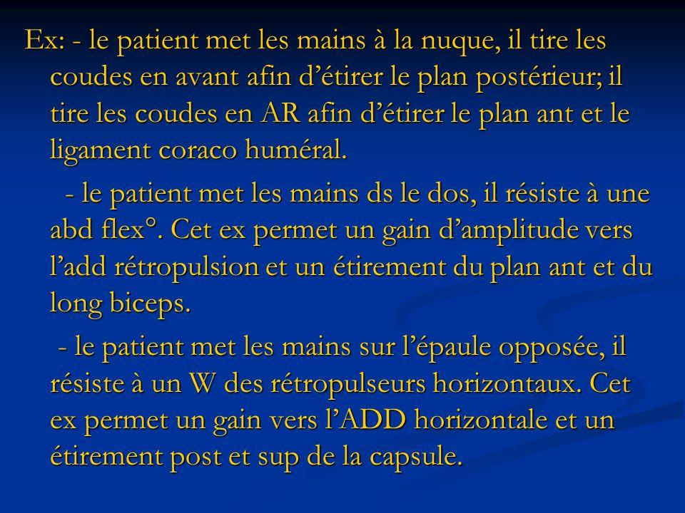 Ex: - le patient met les mains à la nuque, il tire les coudes en avant afin d'étirer le plan postérieur; il tire les coudes en AR afin d'étirer le plan ant et le ligament coraco huméral.