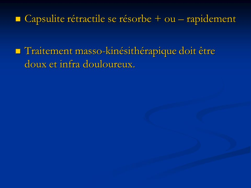 Capsulite rétractile se résorbe + ou – rapidement
