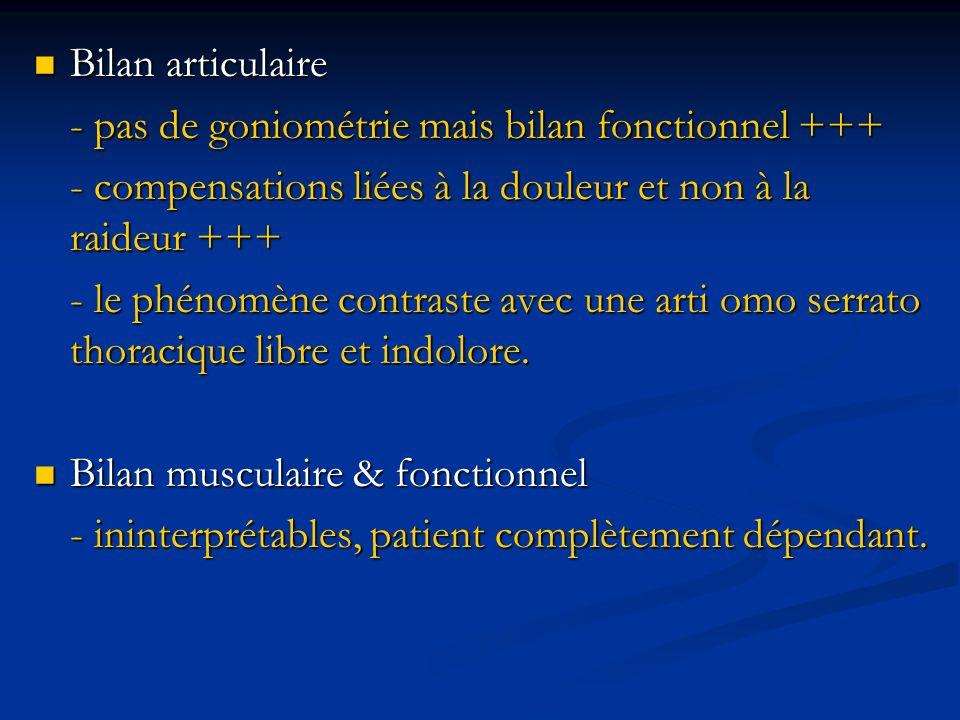 Bilan articulaire- pas de goniométrie mais bilan fonctionnel +++ - compensations liées à la douleur et non à la raideur +++