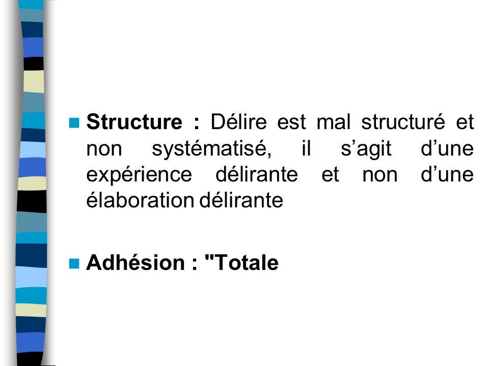 Structure : Délire est mal structuré et non systématisé, il s'agit d'une expérience délirante et non d'une élaboration délirante
