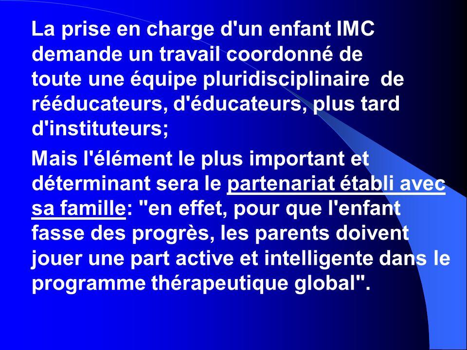 La prise en charge d un enfant IMC demande un travail coordonné de toute une équipe pluridisciplinaire de rééducateurs, d éducateurs, plus tard d instituteurs;
