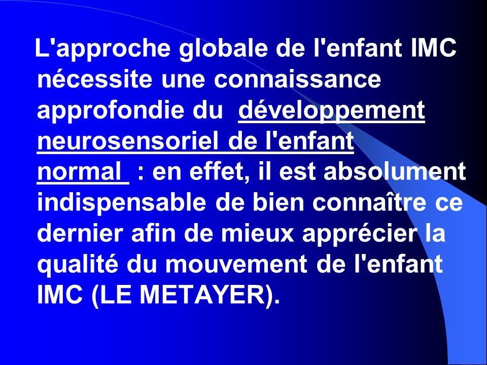 L approche globale de l enfant IMC nécessite une connaissance approfondie du développement neurosensoriel de l enfant normal : en effet, il est absolument indispensable de bien connaître ce dernier afin de mieux apprécier la qualité du mouvement de l enfant IMC (LE METAYER).