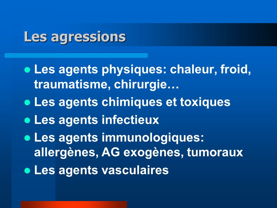 Les agressions Les agents physiques: chaleur, froid, traumatisme, chirurgie… Les agents chimiques et toxiques.