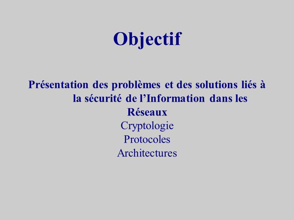 Objectif Présentation des problèmes et des solutions liés à la sécurité de l'Information dans les. Réseaux.