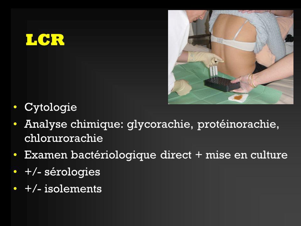 LCR Cytologie. Analyse chimique: glycorachie, protéinorachie, chlorurorachie. Examen bactériologique direct + mise en culture.