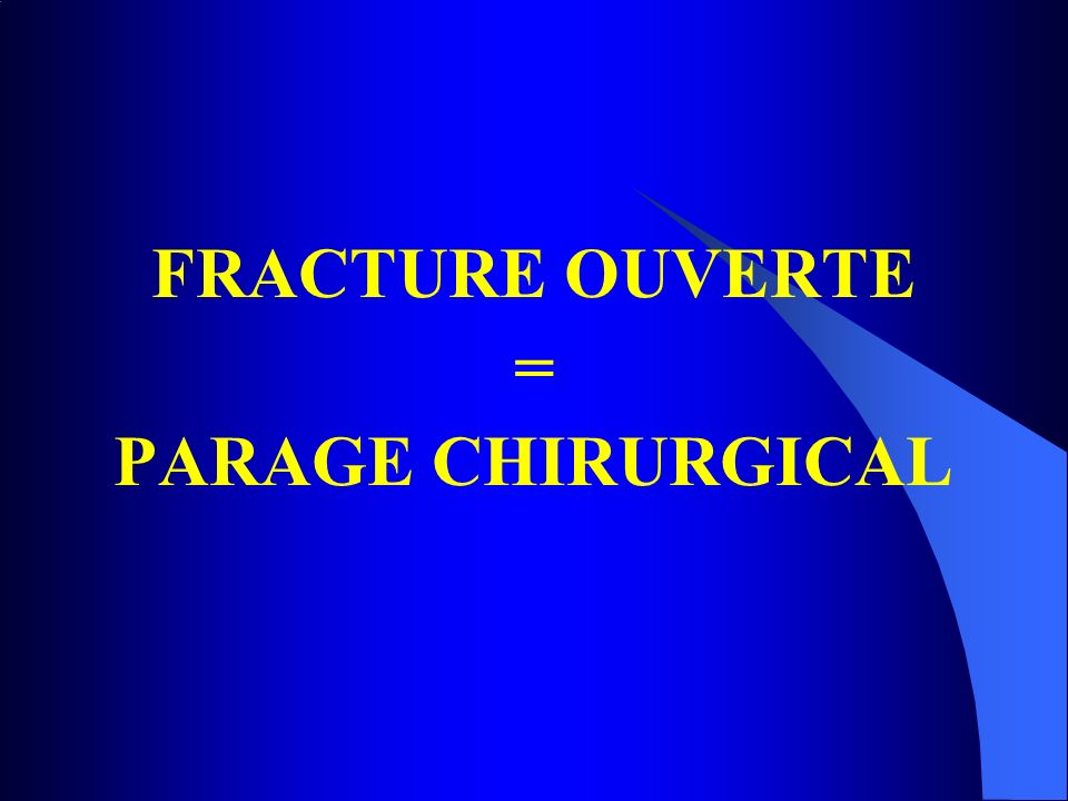 FRACTURE OUVERTE = PARAGE CHIRURGICAL