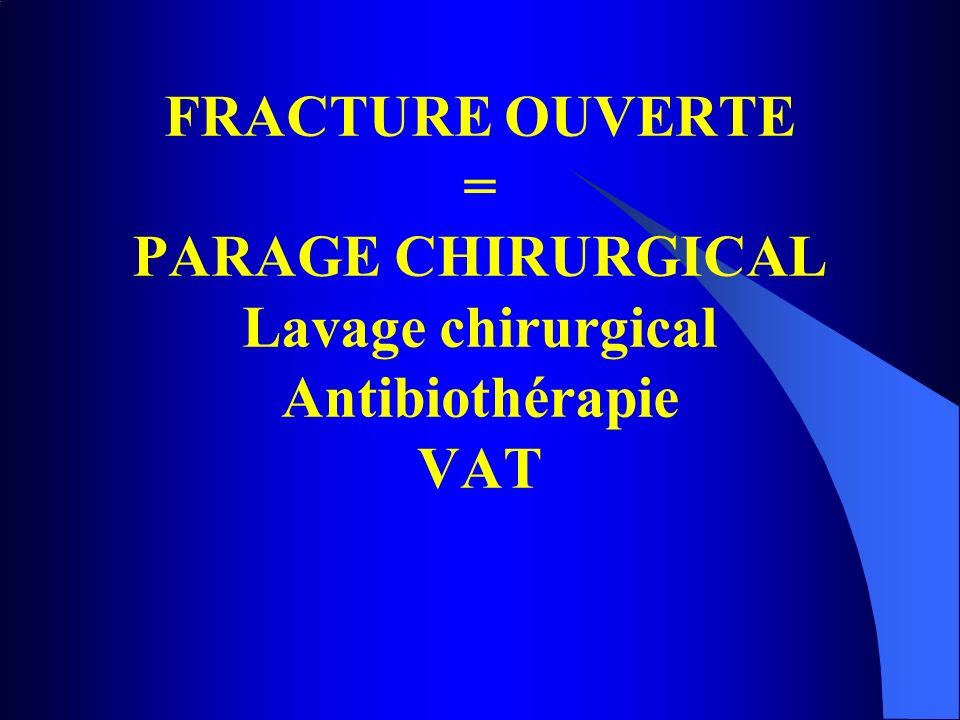 FRACTURE OUVERTE = PARAGE CHIRURGICAL Lavage chirurgical Antibiothérapie VAT