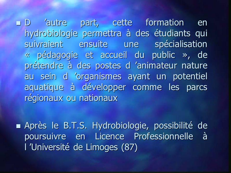 D 'autre part, cette formation en hydrobiologie permettra à des étudiants qui suivraient ensuite une spécialisation « pédagogie et accueil du public », de prétendre à des postes d 'animateur nature au sein d 'organismes ayant un potentiel aquatique à développer comme les parcs régionaux ou nationaux