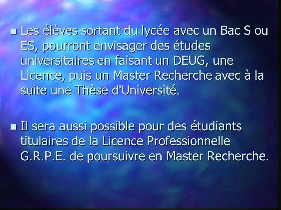 Les élèves sortant du lycée avec un Bac S ou ES, pourront envisager des études universitaires en faisant un DEUG, une Licence, puis un Master Recherche avec à la suite une Thèse d Université.