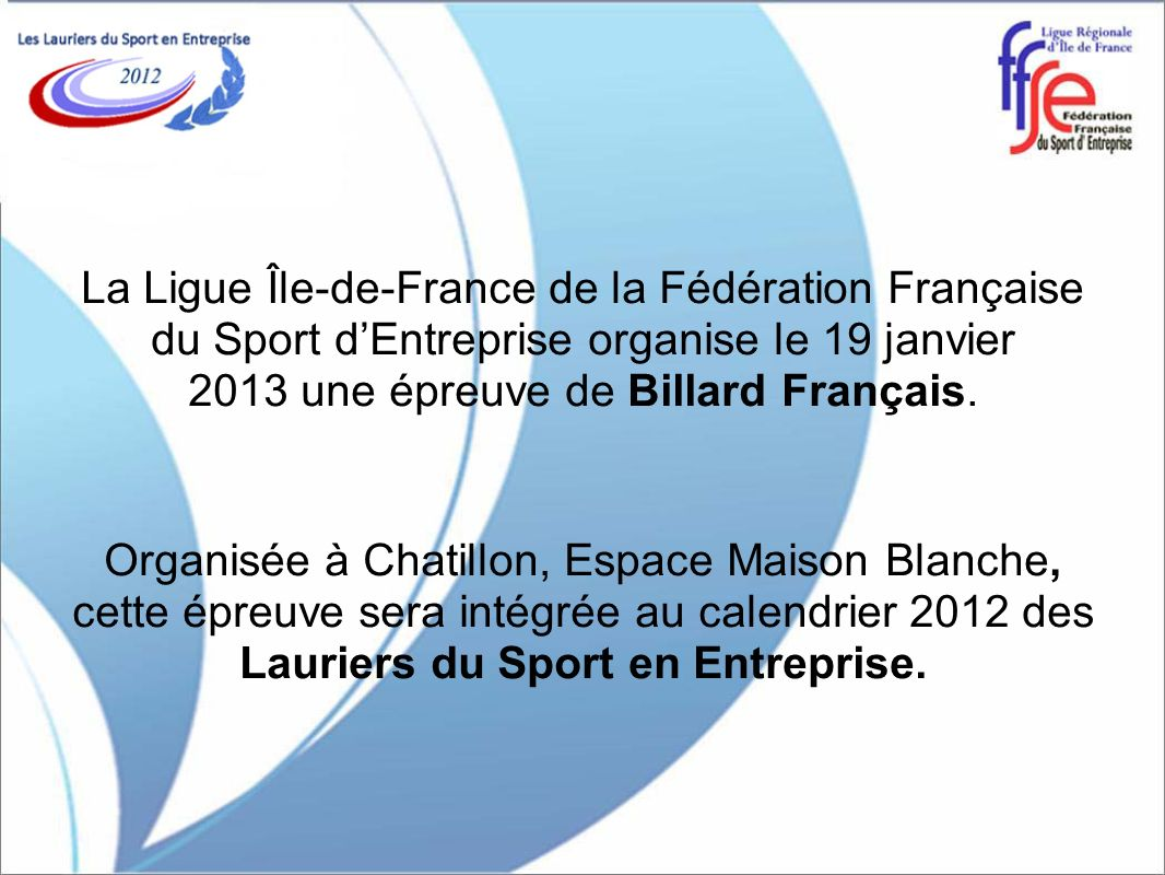La Ligue Île-de-France de la Fédération Française du Sport d'Entreprise organise le 19 janvier 2013 une épreuve de Billard Français.