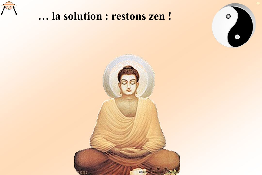 … la solution : restons zen !