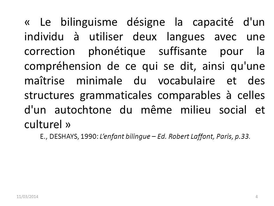 « Le bilinguisme désigne la capacité d un individu à utiliser deux langues avec une correction phonétique suffisante pour la compréhension de ce qui se dit, ainsi qu une maîtrise minimale du vocabulaire et des structures grammaticales comparables à celles d un autochtone du même milieu social et culturel »