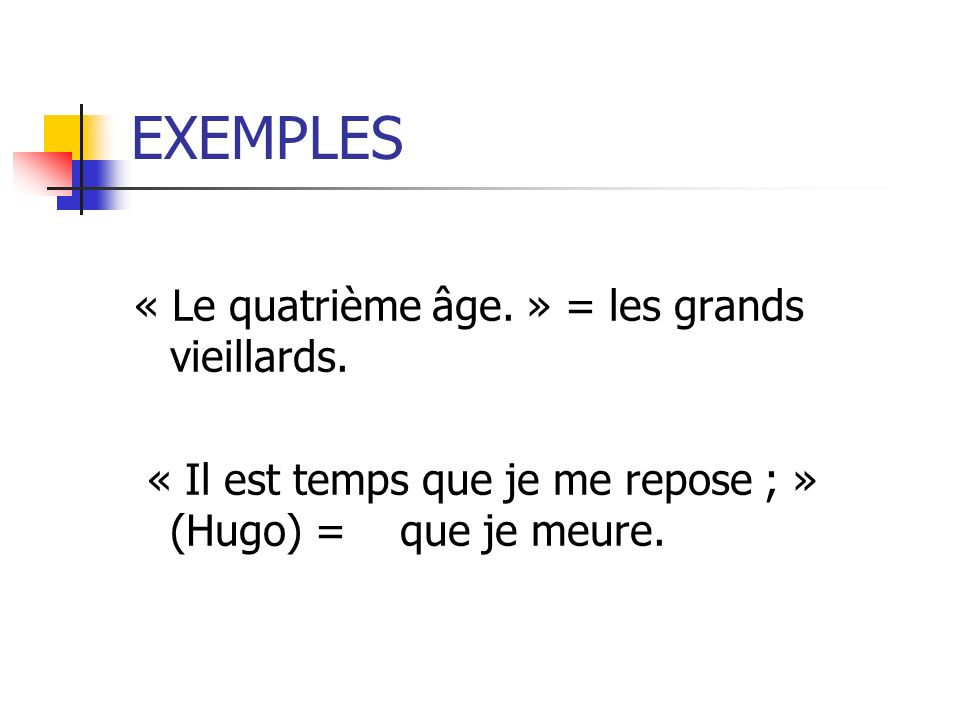 EXEMPLES « Le quatrième âge. » = les grands vieillards.