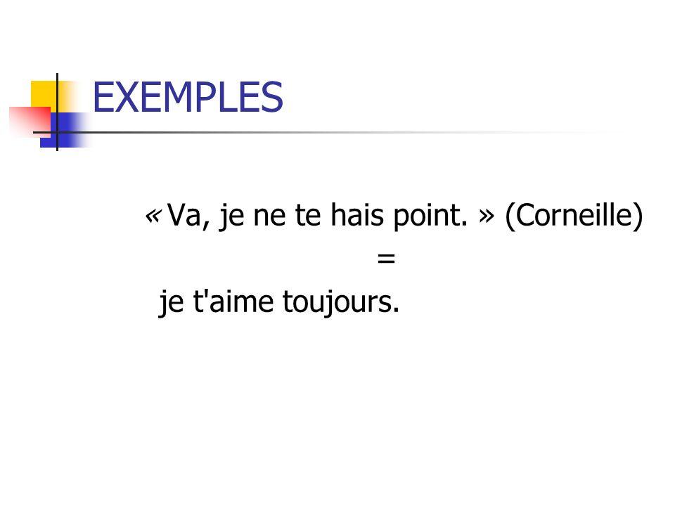 EXEMPLES « Va, je ne te hais point. » (Corneille) =