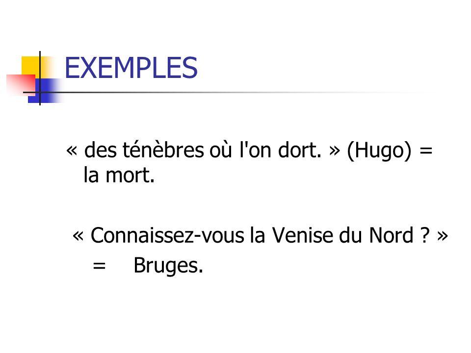 EXEMPLES « des ténèbres où l on dort. » (Hugo) = la mort.