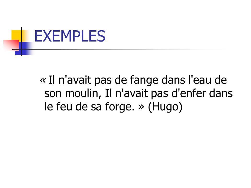 EXEMPLES « Il n avait pas de fange dans l eau de son moulin, Il n avait pas d enfer dans le feu de sa forge.