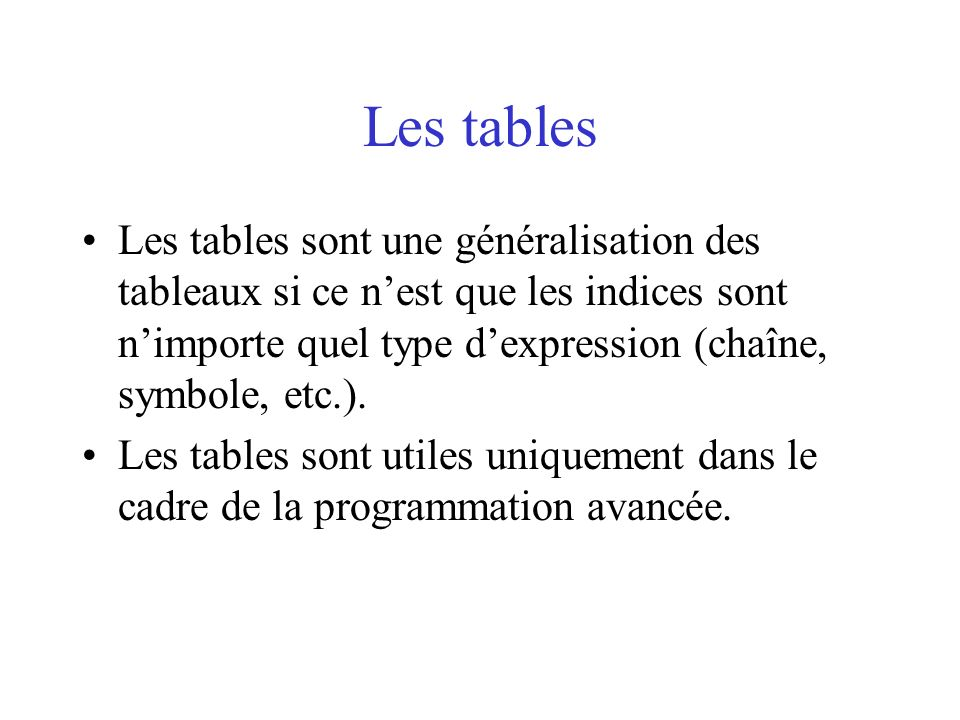 Les tablesLes tables sont une généralisation des tableaux si ce n'est que les indices sont n'importe quel type d'expression (chaîne, symbole, etc.).