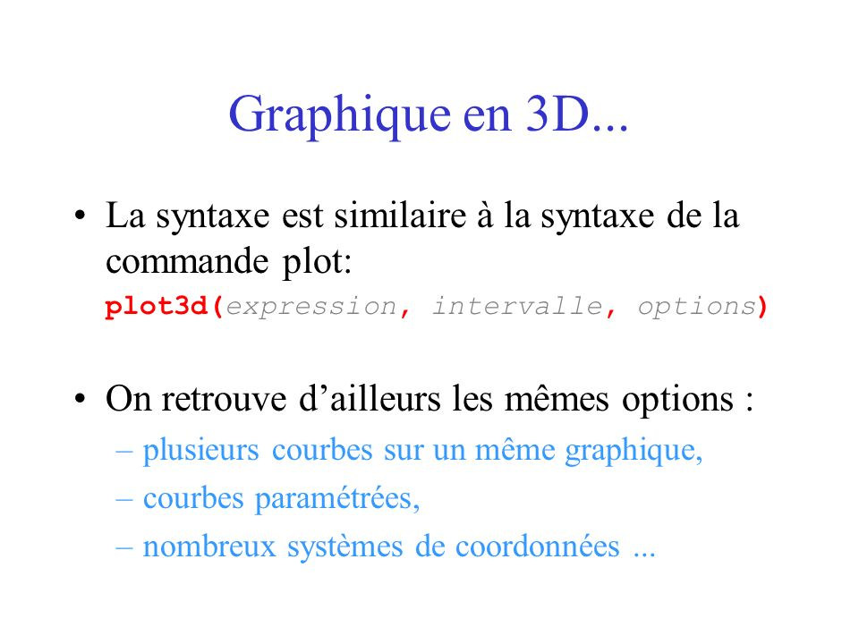 Graphique en 3D...La syntaxe est similaire à la syntaxe de la commande plot: plot3d(expression, intervalle, options)