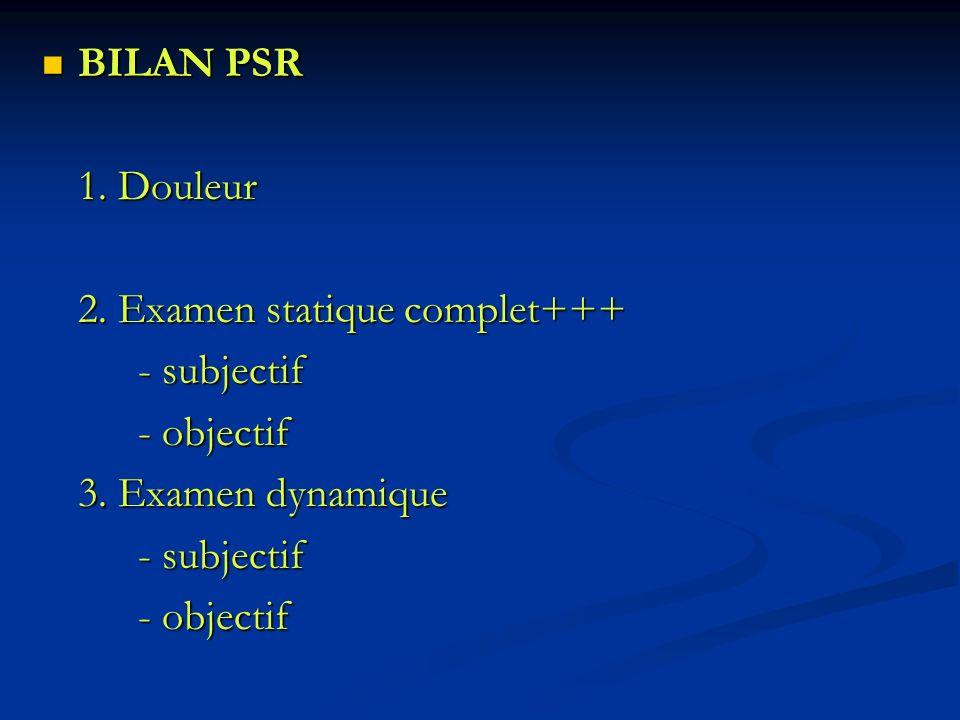 BILAN PSR 1. Douleur 2. Examen statique complet+++ - subjectif - objectif 3. Examen dynamique