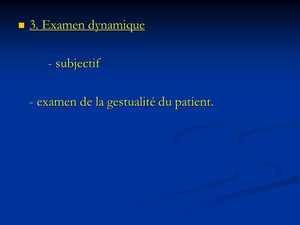 3. Examen dynamique - subjectif - examen de la gestualité du patient.
