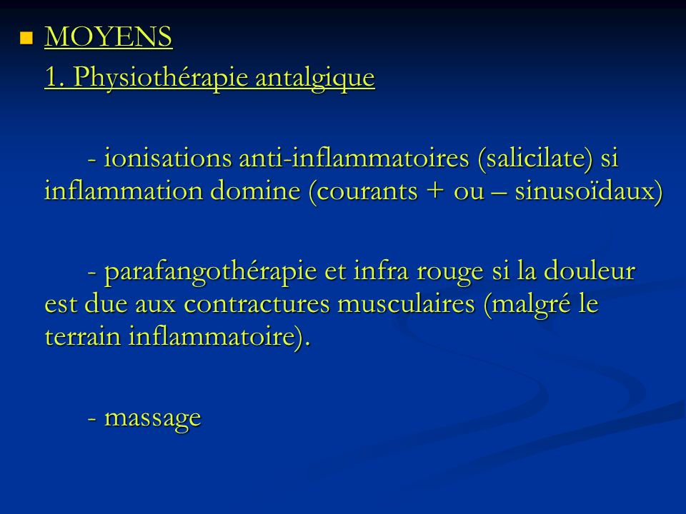 MOYENS 1. Physiothérapie antalgique. - ionisations anti-inflammatoires (salicilate) si inflammation domine (courants + ou – sinusoïdaux)