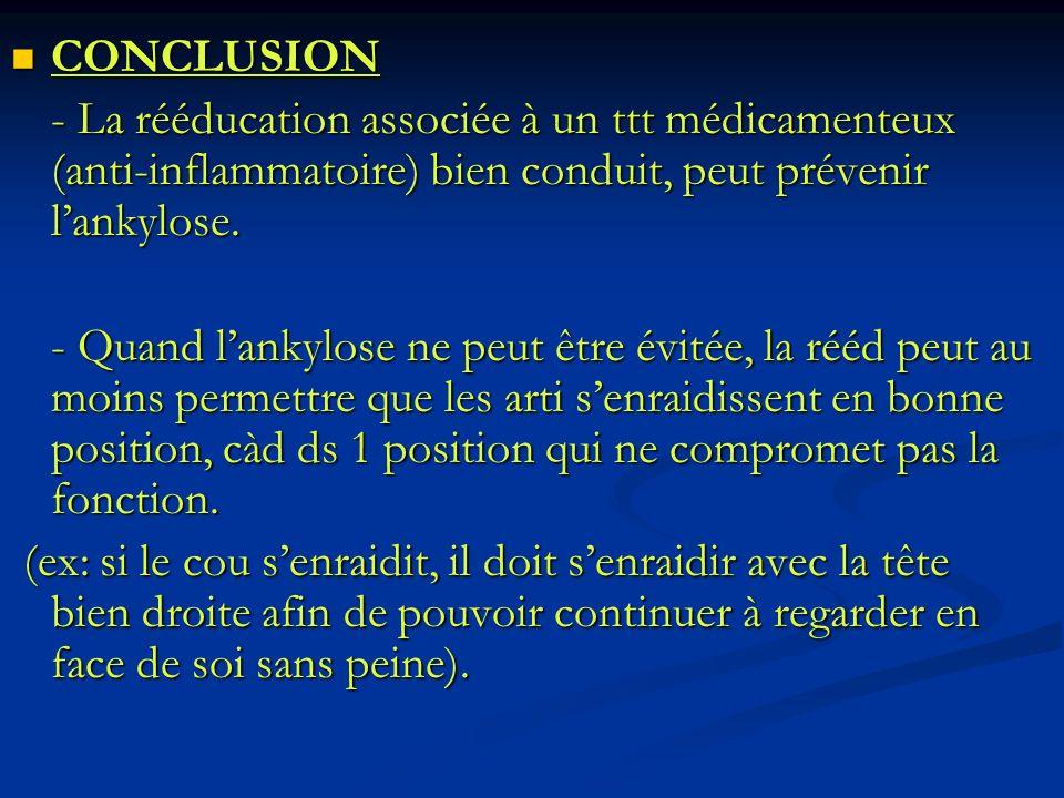 CONCLUSION - La rééducation associée à un ttt médicamenteux (anti-inflammatoire) bien conduit, peut prévenir l'ankylose.