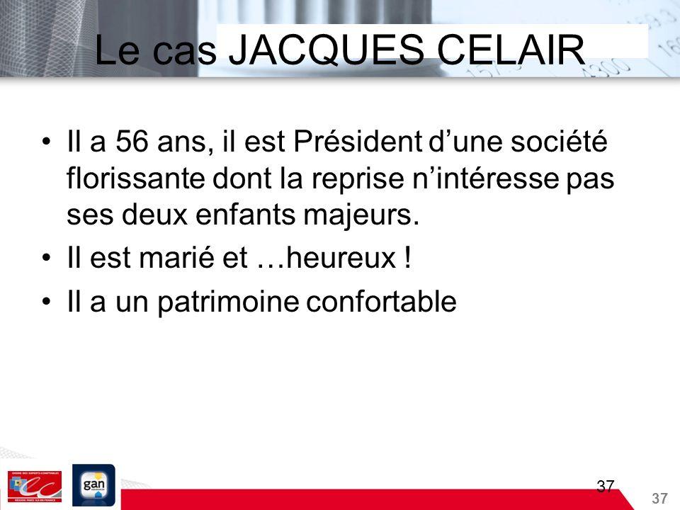 Le cas JACQUES CELAIR Il a 56 ans, il est Président d'une société florissante dont la reprise n'intéresse pas ses deux enfants majeurs.