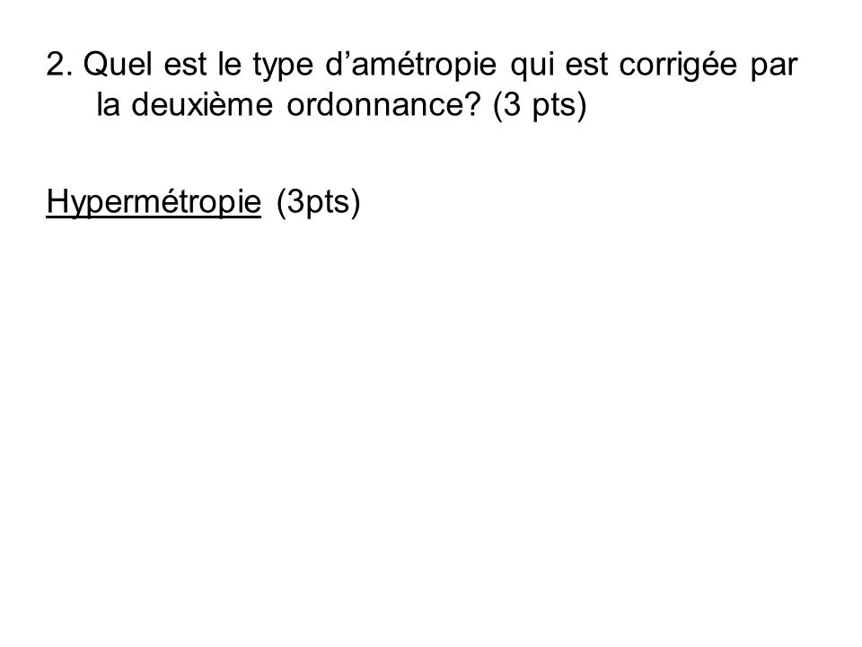 2. Quel est le type d'amétropie qui est corrigée par la deuxième ordonnance (3 pts)