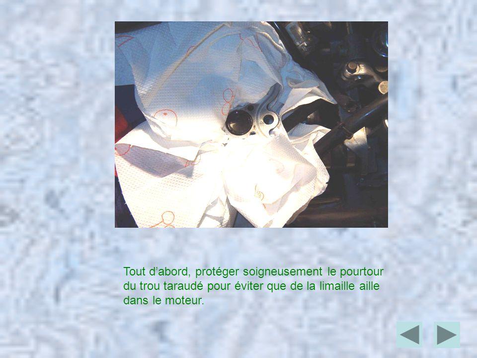 Tout d'abord, protéger soigneusement le pourtour du trou taraudé pour éviter que de la limaille aille dans le moteur.