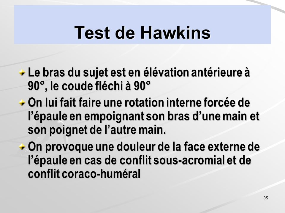 Test de Hawkins Le bras du sujet est en élévation antérieure à 90°, le coude fléchi à 90°