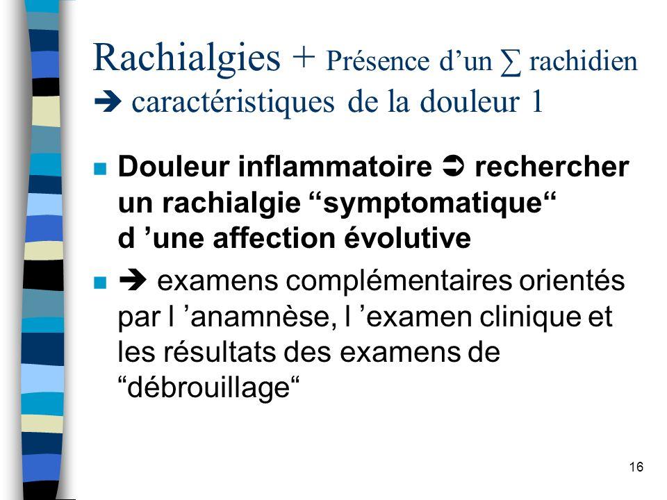 Rachialgies + Présence d'un ∑ rachidien  caractéristiques de la douleur 1