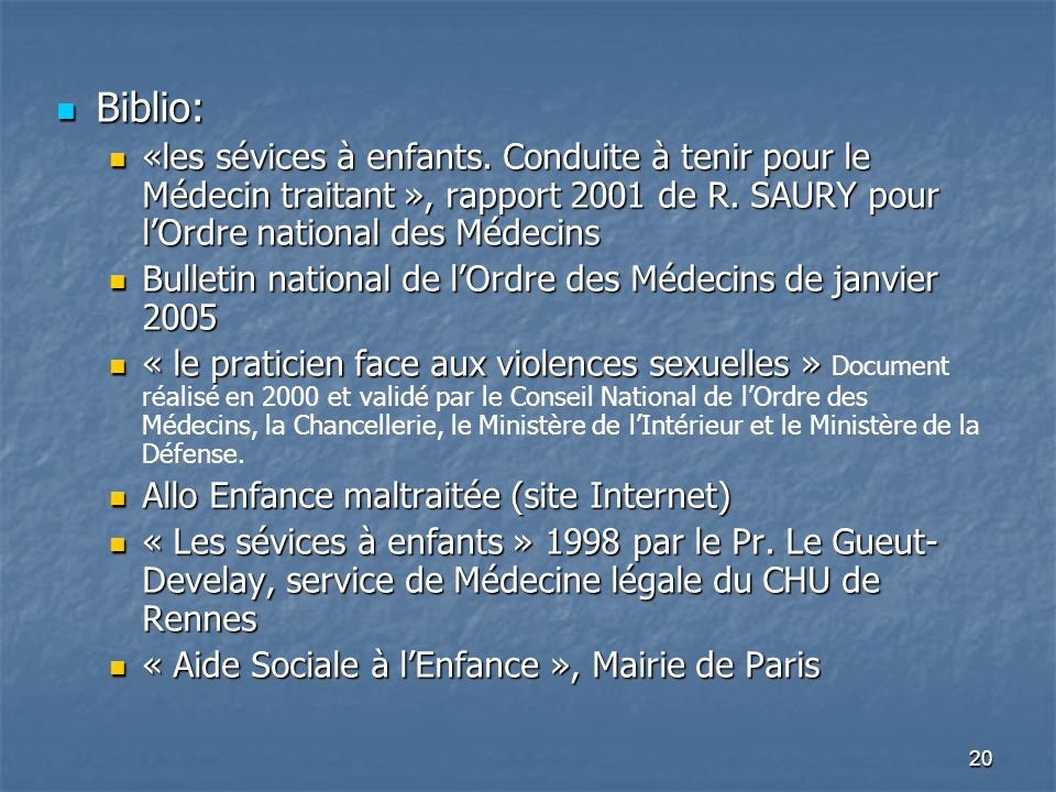 Biblio: «les sévices à enfants. Conduite à tenir pour le Médecin traitant », rapport 2001 de R. SAURY pour l'Ordre national des Médecins.