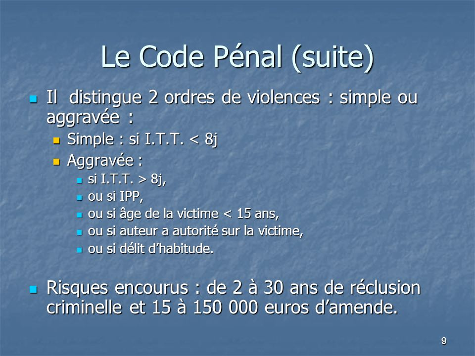 Le Code Pénal (suite) Il distingue 2 ordres de violences : simple ou aggravée : Simple : si I.T.T. < 8j.