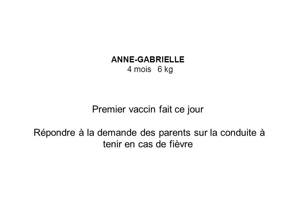 ANNE-GABRIELLE 4 mois 6 kg Premier vaccin fait ce jour Répondre à la demande des parents sur la conduite à tenir en cas de fièvre