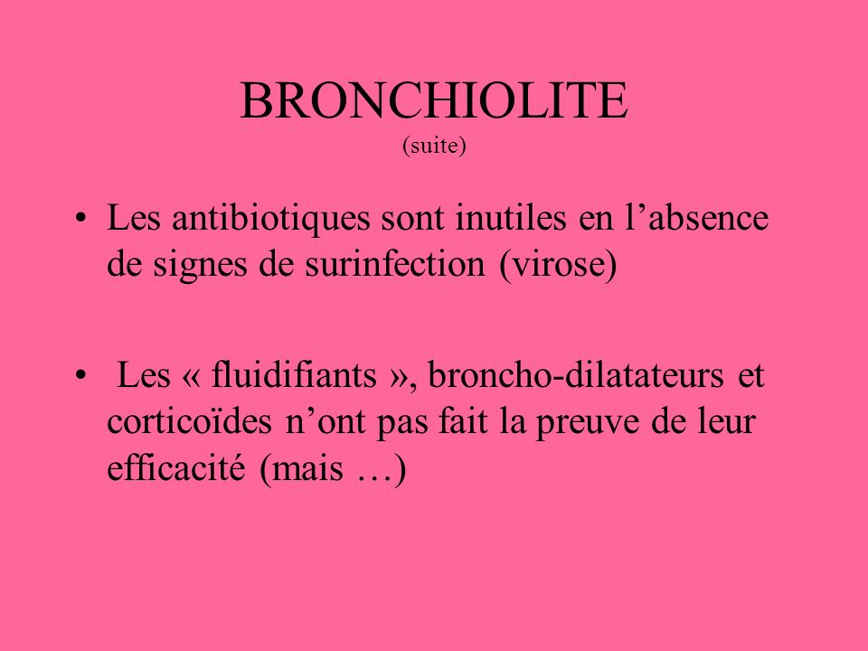 BRONCHIOLITE (suite) Les antibiotiques sont inutiles en l'absence de signes de surinfection (virose)
