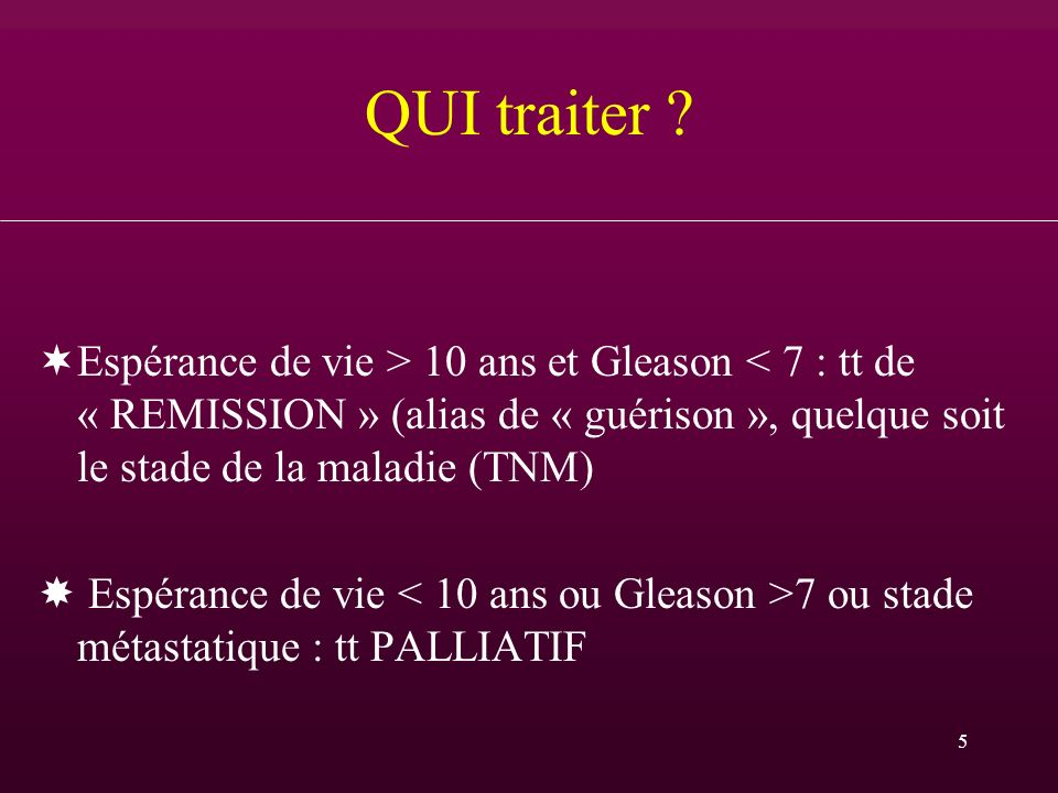 QUI traiter Espérance de vie > 10 ans et Gleason < 7 : tt de « REMISSION » (alias de « guérison », quelque soit le stade de la maladie (TNM)