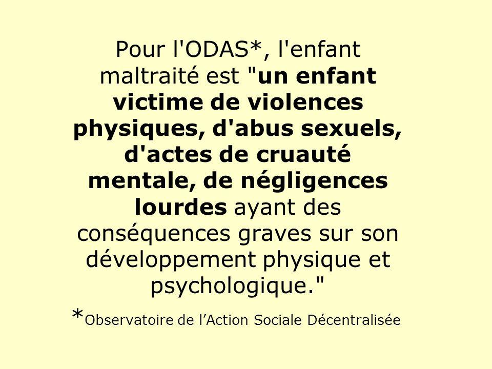 Pour l ODAS*, l enfant maltraité est un enfant victime de violences physiques, d abus sexuels, d actes de cruauté mentale, de négligences lourdes ayant des conséquences graves sur son développement physique et psychologique.
