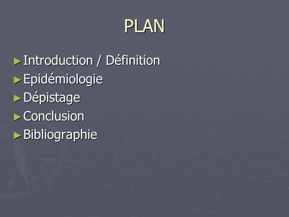 PLAN Introduction / Définition Epidémiologie Dépistage Conclusion