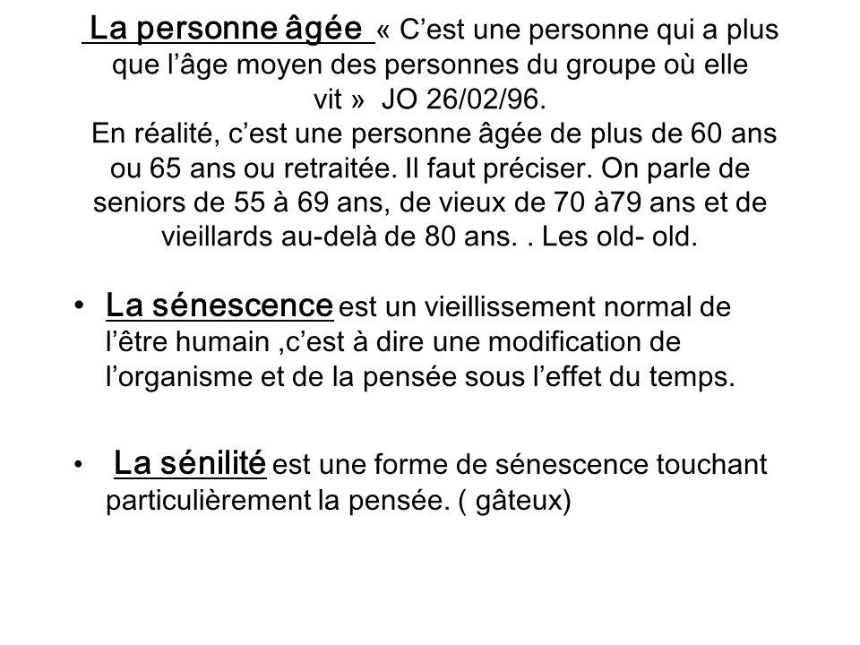 La personne âgée « C'est une personne qui a plus que l'âge moyen des personnes du groupe où elle vit » JO 26/02/96. En réalité, c'est une personne âgée de plus de 60 ans ou 65 ans ou retraitée. Il faut préciser. On parle de seniors de 55 à 69 ans, de vieux de 70 à79 ans et de vieillards au-delà de 80 ans. . Les old- old.