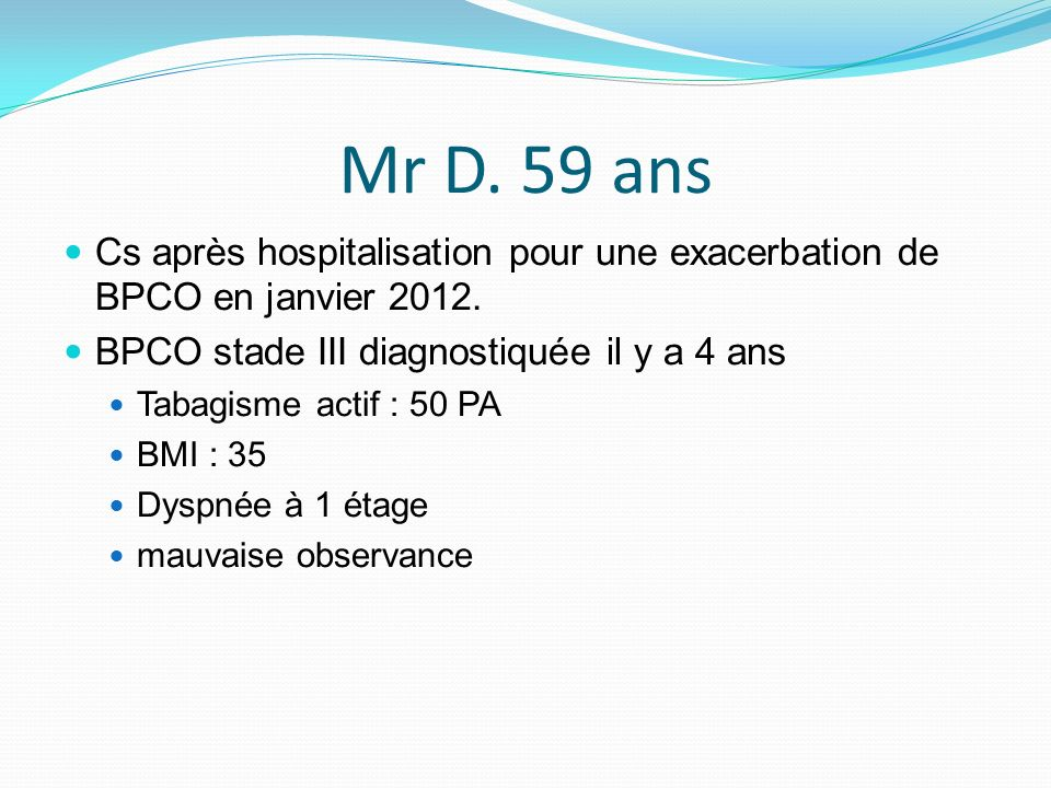 Mr D. 59 ans Cs après hospitalisation pour une exacerbation de BPCO en janvier 2012. BPCO stade III diagnostiquée il y a 4 ans.