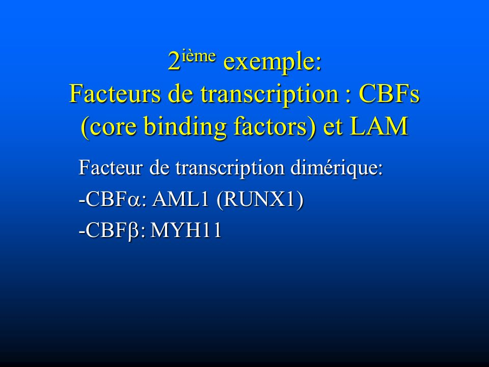 Facteur de transcription dimérique: -CBFa: AML1 (RUNX1) -CBFb: MYH11