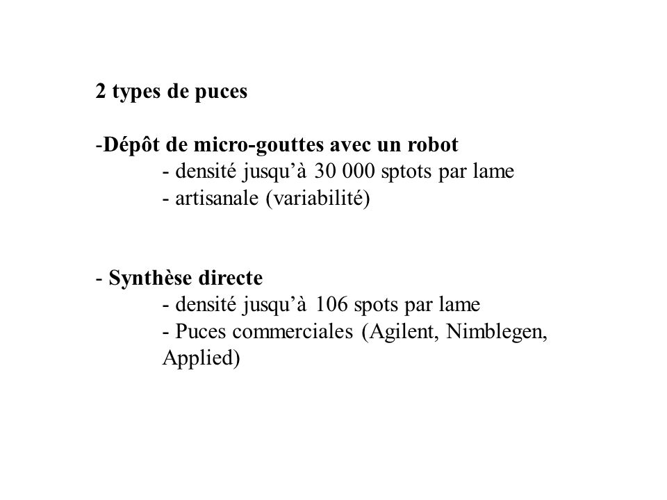 2 types de puces Dépôt de micro-gouttes avec un robot. - densité jusqu'à 30 000 sptots par lame. - artisanale (variabilité)