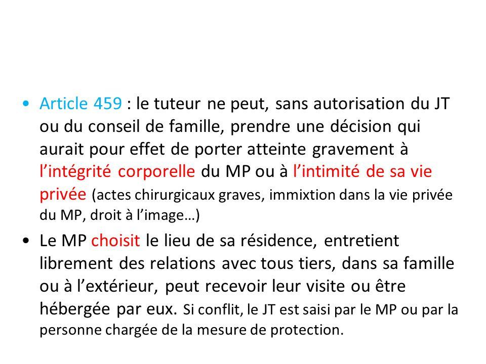 Article 459 : le tuteur ne peut, sans autorisation du JT ou du conseil de famille, prendre une décision qui aurait pour effet de porter atteinte gravement à l'intégrité corporelle du MP ou à l'intimité de sa vie privée (actes chirurgicaux graves, immixtion dans la vie privée du MP, droit à l'image…)