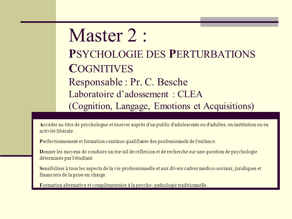 Master 2 : PSYCHOLOGIE DES PERTURBATIONS COGNITIVES Responsable : Pr. C. Besche Laboratoire d'adossement : CLEA (Cognition, Langage, Emotions et Acquisitions)